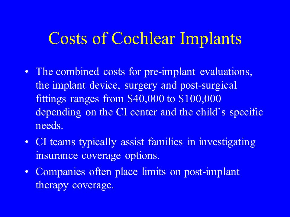 Costs of Cochlear Implants The combined costs for pre-implant evaluations, the implant device, surgery and post-surgical fittings ranges from $40,000 to $100,000 depending on the CI center and the childs specific needs.