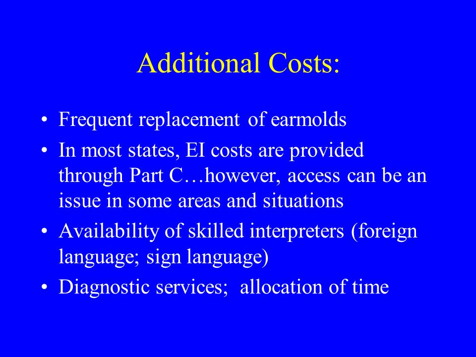 Additional Costs: Frequent replacement of earmolds In most states, EI costs are provided through Part C…however, access can be an issue in some areas and situations Availability of skilled interpreters (foreign language; sign language) Diagnostic services; allocation of time