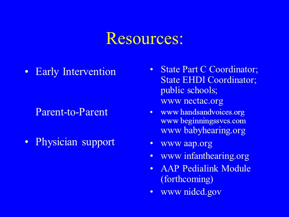 Resources: Early Intervention Parent-to-Parent Physician support State Part C Coordinator; State EHDI Coordinator; public schools; www nectac.org www handsandvoices.org www beginningssvcs.com www babyhearing.org www aap.org www infanthearing.org AAP Pedialink Module (forthcoming) www nidcd.gov