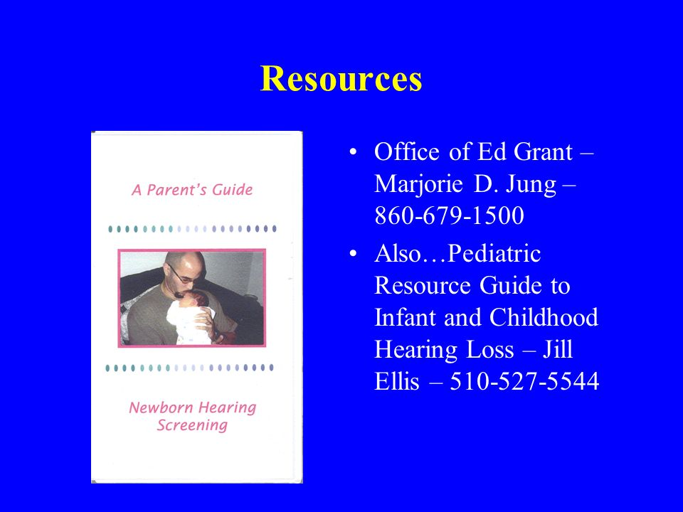 Resources Office of Ed Grant – Marjorie D. Jung – 860-679-1500 Also…Pediatric Resource Guide to Infant and Childhood Hearing Loss – Jill Ellis – 510-5