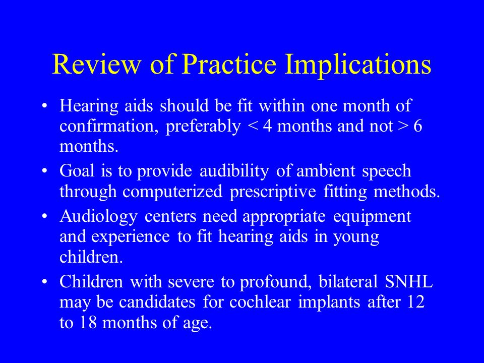Review of Practice Implications Hearing aids should be fit within one month of confirmation, preferably 6 months.