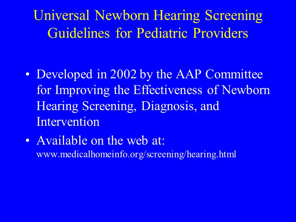 Universal Newborn Hearing Screening Guidelines for Pediatric Providers Developed in 2002 by the AAP Committee for Improving the Effectiveness of Newborn Hearing Screening, Diagnosis, and Intervention Available on the web at: www.medicalhomeinfo.org/screening/hearing.html
