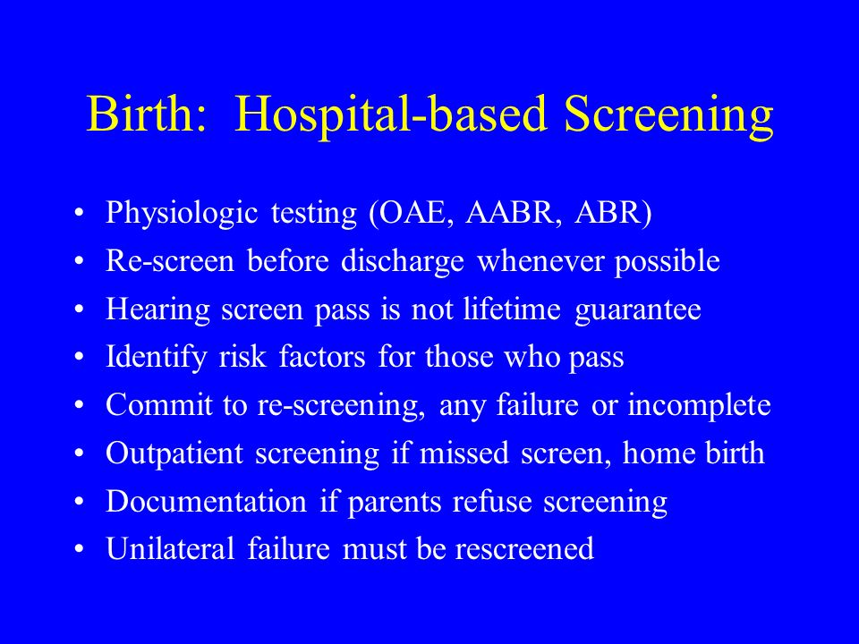Birth: Hospital-based Screening Physiologic testing (OAE, AABR, ABR) Re-screen before discharge whenever possible Hearing screen pass is not lifetime guarantee Identify risk factors for those who pass Commit to re-screening, any failure or incomplete Outpatient screening if missed screen, home birth Documentation if parents refuse screening Unilateral failure must be rescreened