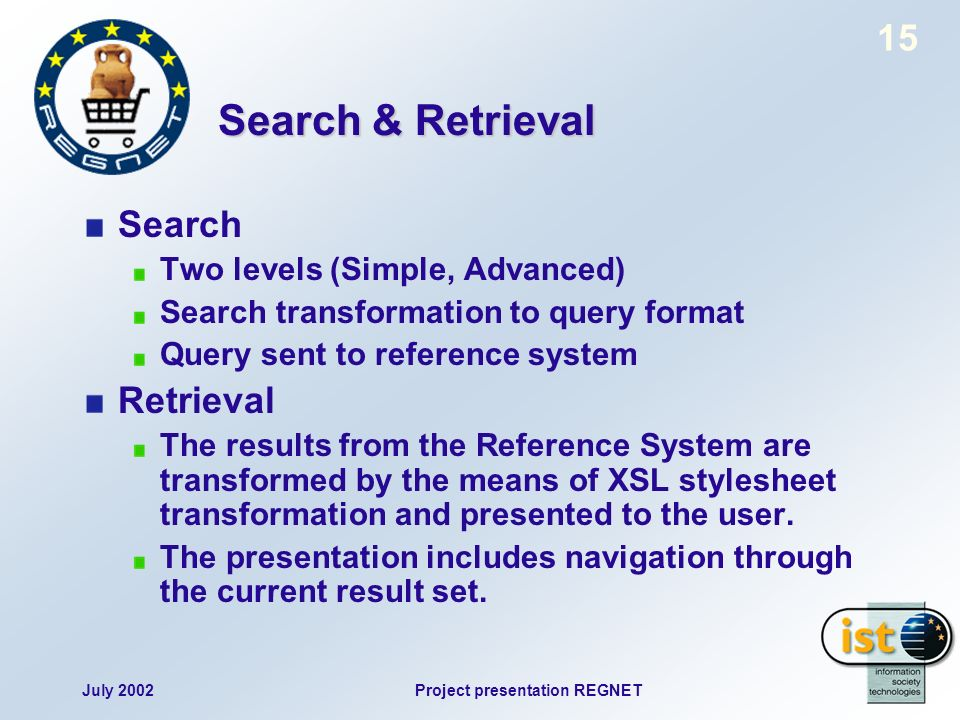July 2002Project presentation REGNET 15 Search & Retrieval Search Two levels (Simple, Advanced) Search transformation to query format Query sent to re