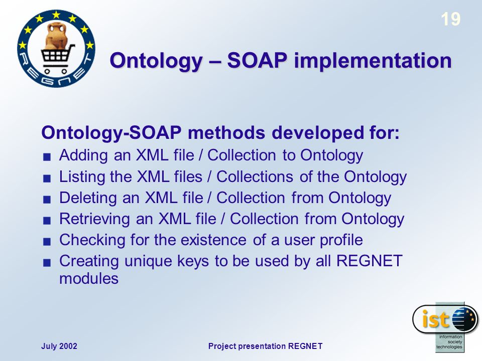 July 2002Project presentation REGNET 19 Ontology – SOAP implementation Ontology-SOAP methods developed for: Adding an XML file / Collection to Ontolog