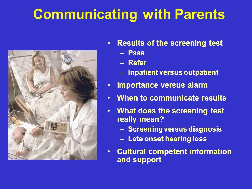 Communicating with Parents Results of the screening test –Pass –Refer –Inpatient versus outpatient Importance versus alarm When to communicate results What does the screening test really mean.