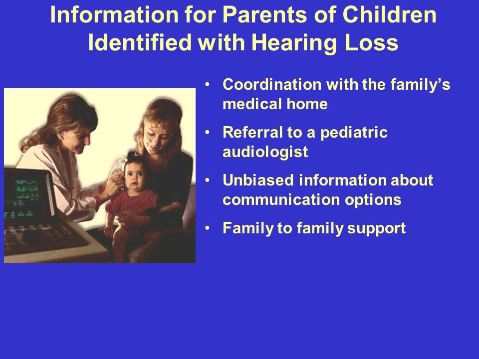 Information for Parents of Children Identified with Hearing Loss Coordination with the familys medical home Referral to a pediatric audiologist Unbiased information about communication options Family to family support