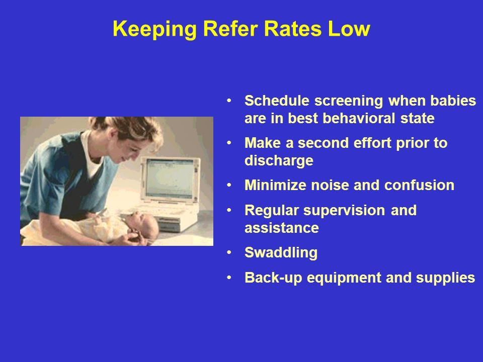 Keeping Refer Rates Low Schedule screening when babies are in best behavioral state Make a second effort prior to discharge Minimize noise and confusion Regular supervision and assistance Swaddling Back-up equipment and supplies