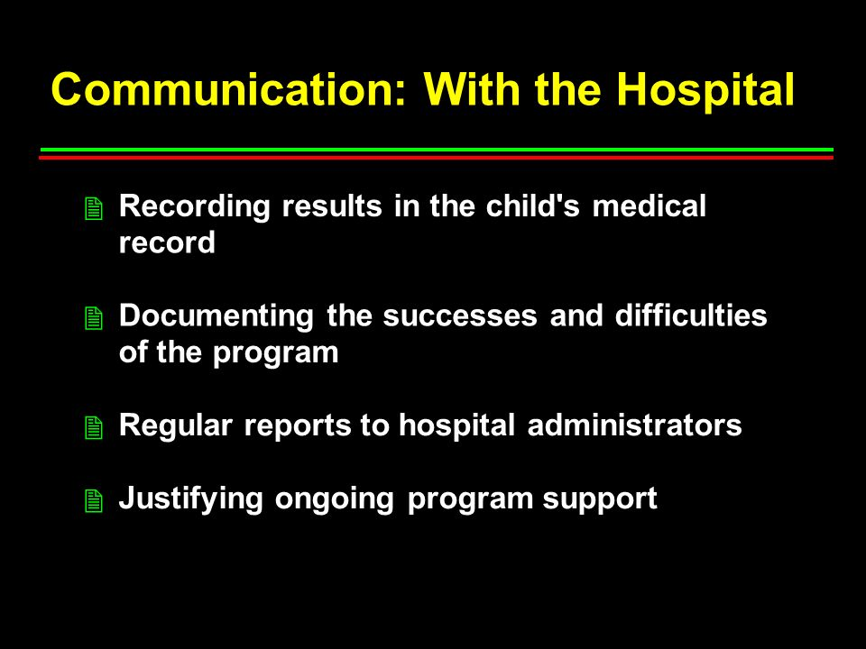 Communication: With the Hospital Recording results in the child s medical record Documenting the successes and difficulties of the program Regular reports to hospital administrators Justifying ongoing program support 2 2 2 2