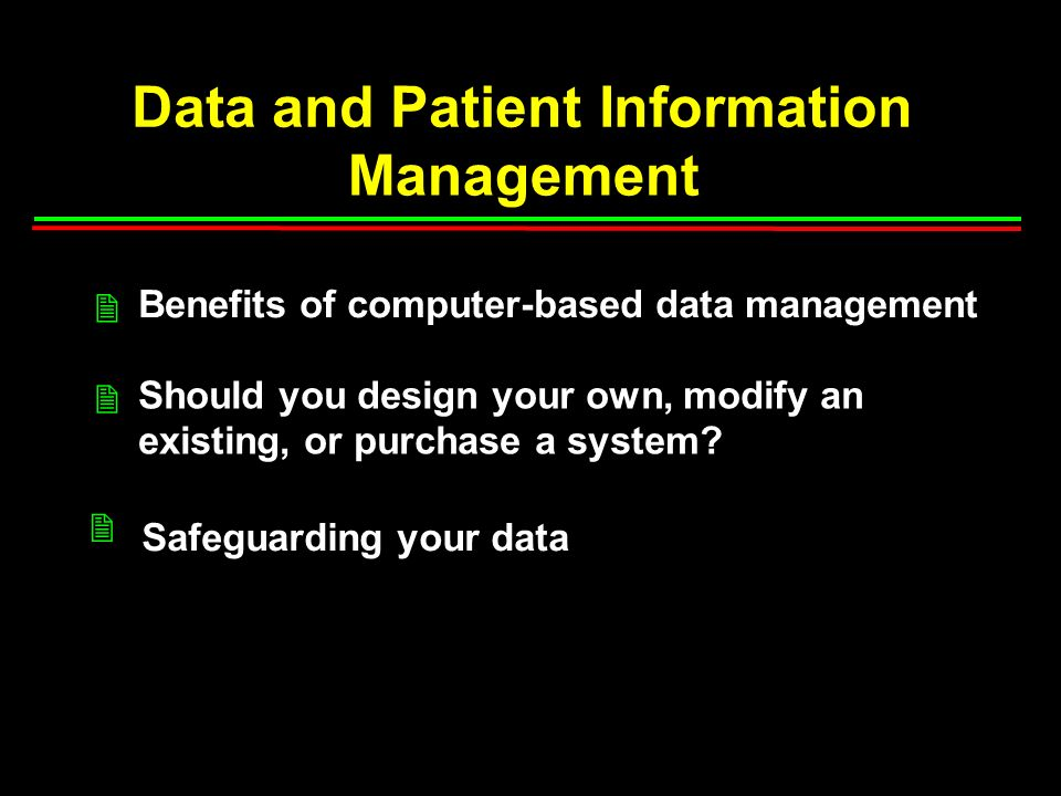 Data and Patient Information Management Benefits of computer-based data management Should you design your own, modify an existing, or purchase a system.