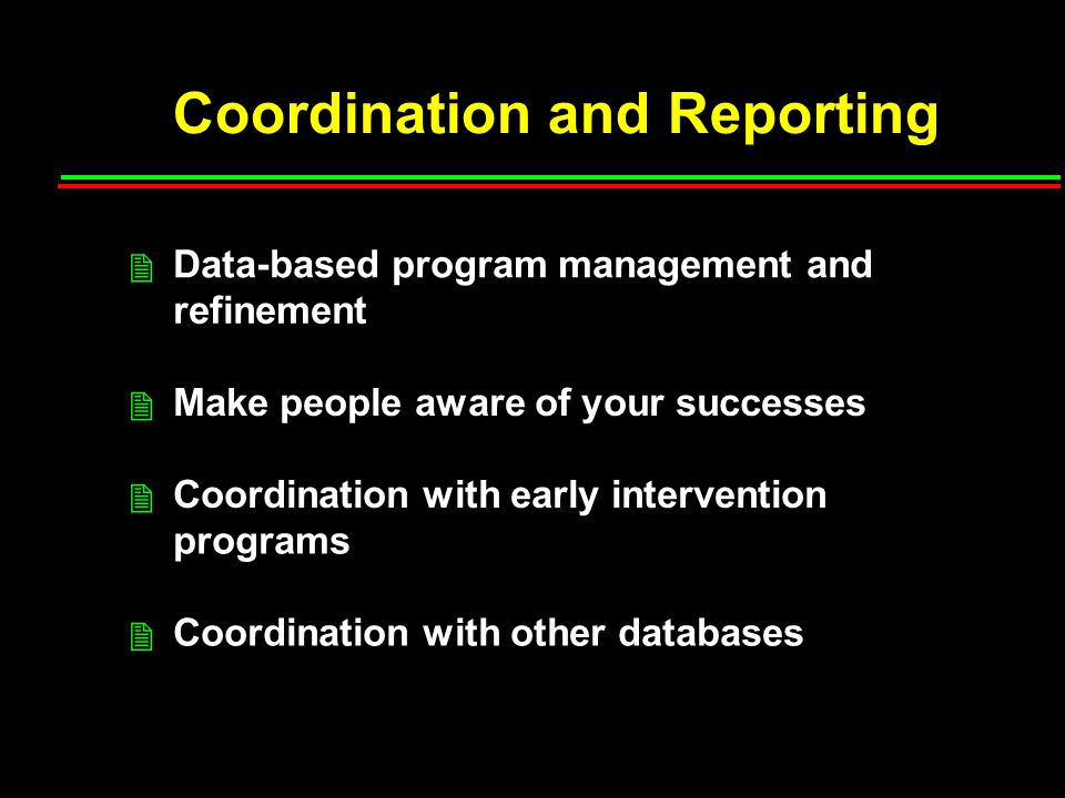 Coordination and Reporting Data-based program management and refinement Make people aware of your successes Coordination with early intervention programs Coordination with other databases 2 2 2 2