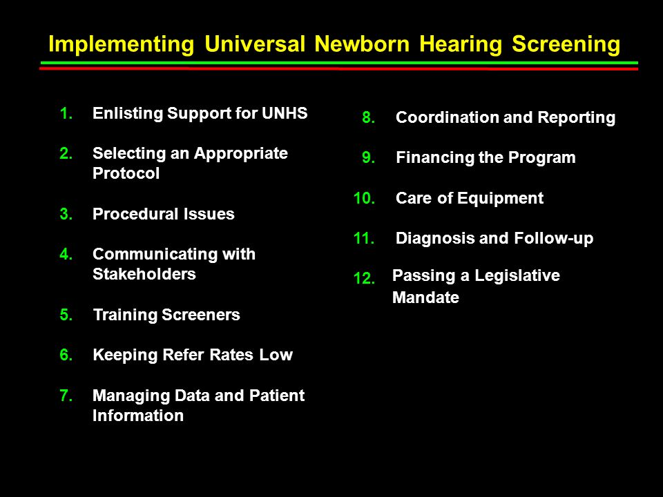Implementing Universal Newborn Hearing Screening Enlisting Support for UNHS Selecting an Appropriate Protocol Procedural Issues Communicating with Stakeholders Training Screeners Keeping Refer Rates Low Managing Data and Patient Information 1.