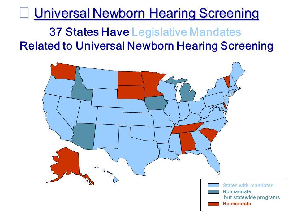 37 States Have Legislative Mandates Related to Universal Newborn Hearing Screening States with mandates No mandate No mandate, but statewide programs Universal Newborn Hearing Screening Universal Newborn Hearing Screening