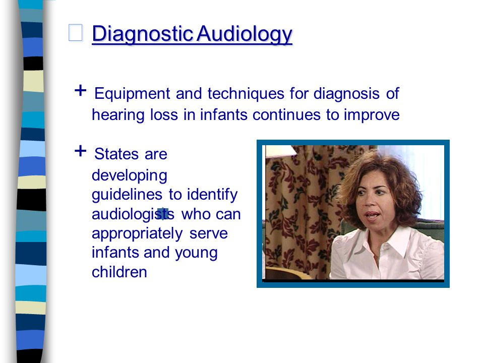 Diagnostic Audiology Diagnostic Audiology + Equipment and techniques for diagnosis of hearing loss in infants continues to improve + States are developing guidelines to identify audiologists who can appropriately serve infants and young children