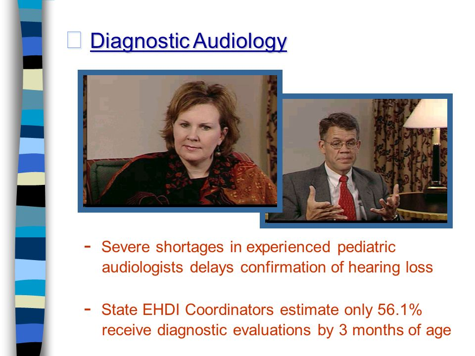 Diagnostic Audiology Diagnostic Audiology - Severe shortages in experienced pediatric audiologists delays confirmation of hearing loss - State EHDI Coordinators estimate only 56.1% receive diagnostic evaluations by 3 months of age