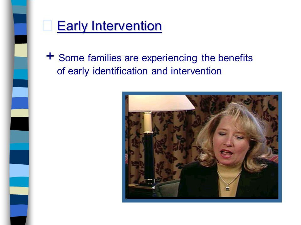 Early Intervention Early Intervention + Some families are experiencing the benefits of early identification and intervention