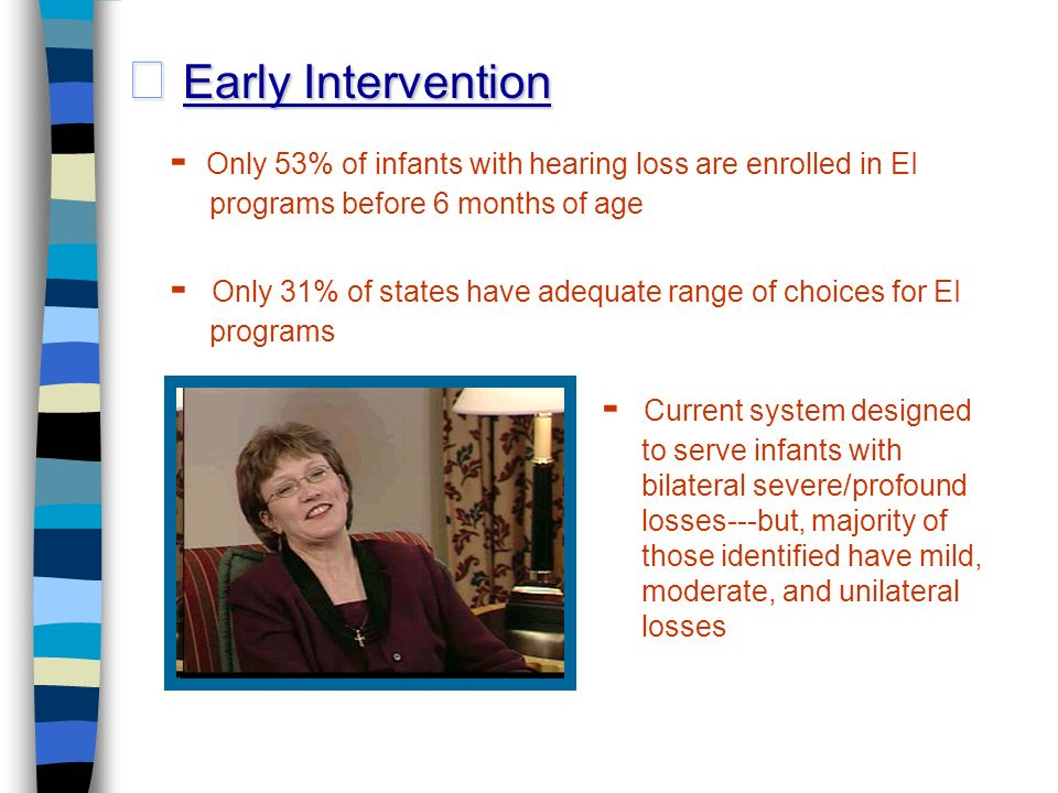 Early Intervention Early Intervention - Current system designed to serve infants with bilateral severe/profound losses---but, majority of those identified have mild, moderate, and unilateral losses - Only 53% of infants with hearing loss are enrolled in EI programs before 6 months of age - Only 31% of states have adequate range of choices for EI programs