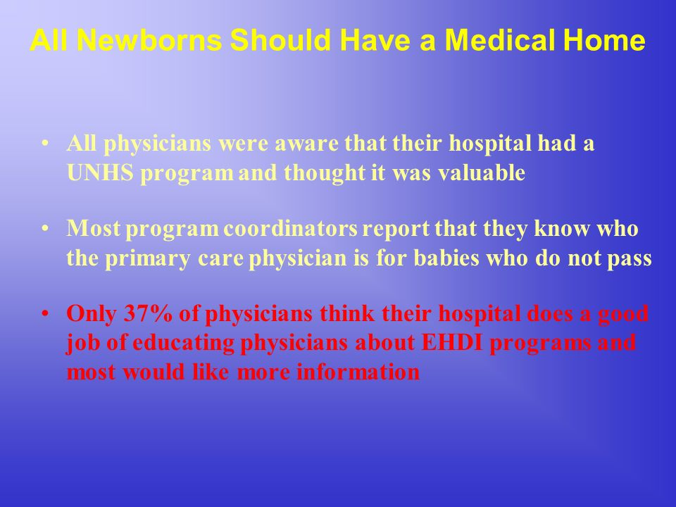 All Newborns Should Have a Medical Home All physicians were aware that their hospital had a UNHS program and thought it was valuable Most program coordinators report that they know who the primary care physician is for babies who do not pass Only 37% of physicians think their hospital does a good job of educating physicians about EHDI programs and most would like more information