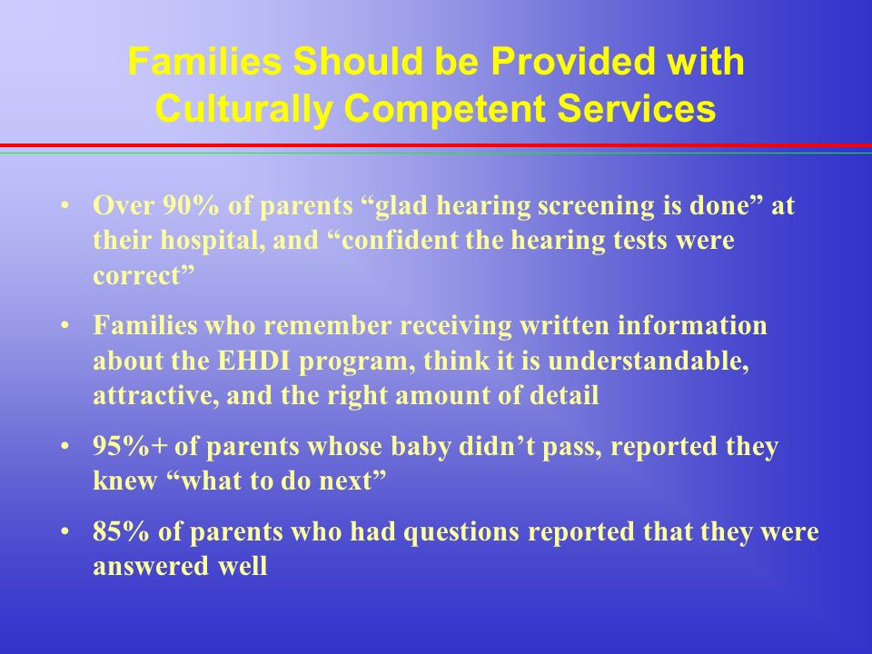 Families Should be Provided with Culturally Competent Services Over 90% of parents glad hearing screening is done at their hospital, and confident the hearing tests were correct Families who remember receiving written information about the EHDI program, think it is understandable, attractive, and the right amount of detail 95%+ of parents whose baby didnt pass, reported they knew what to do next 85% of parents who had questions reported that they were answered well