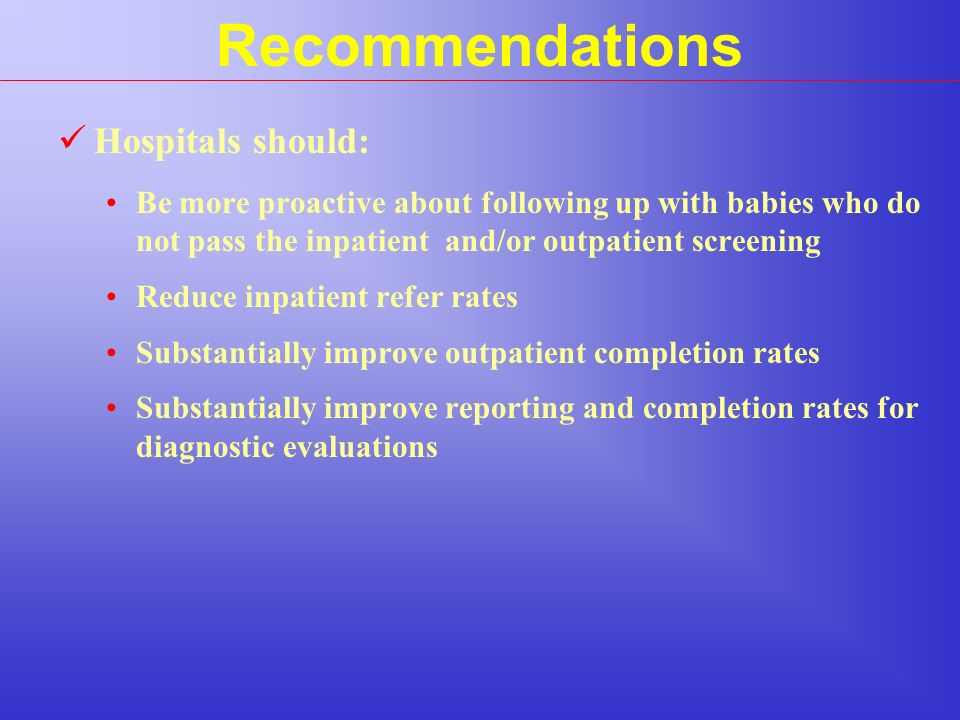 Recommendations Hospitals should: Be more proactive about following up with babies who do not pass the inpatient and/or outpatient screening Reduce inpatient refer rates Substantially improve outpatient completion rates Substantially improve reporting and completion rates for diagnostic evaluations