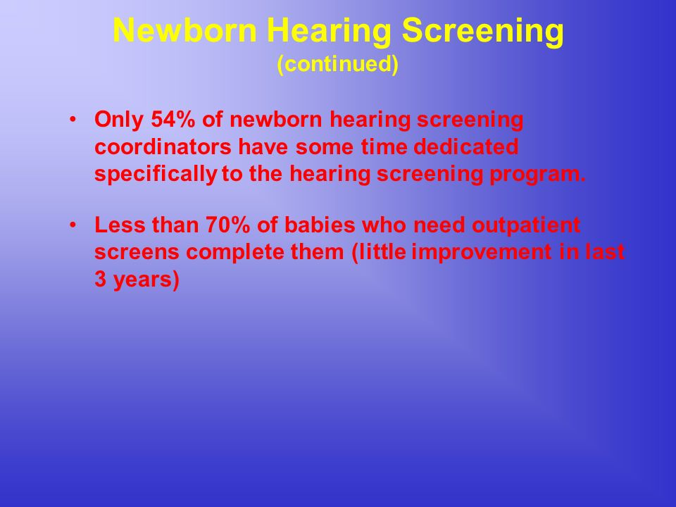 Newborn Hearing Screening (continued) Only 54% of newborn hearing screening coordinators have some time dedicated specifically to the hearing screening program.