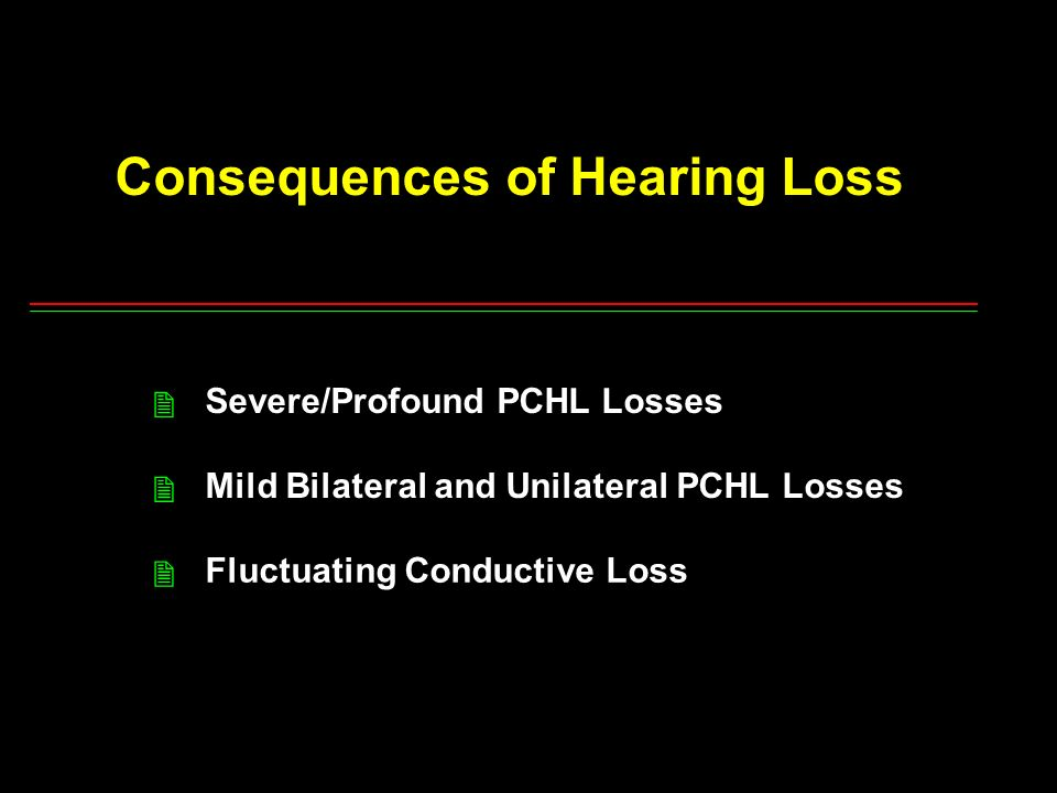 Consequences of Hearing Loss Severe/Profound PCHL Losses Mild Bilateral and Unilateral PCHL Losses Fluctuating Conductive Loss 2 2 2