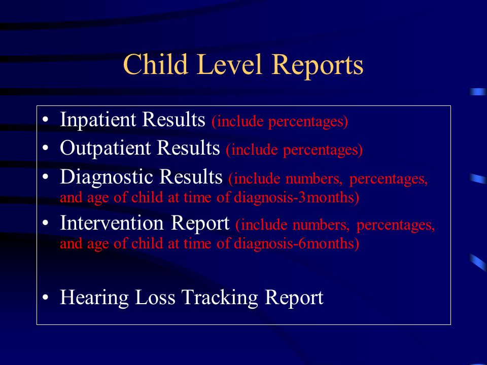 Child Level Reports Inpatient Results (include percentages) Outpatient Results (include percentages) Diagnostic Results (include numbers, percentages, and age of child at time of diagnosis-3months) Intervention Report (include numbers, percentages, and age of child at time of diagnosis-6months) Hearing Loss Tracking Report