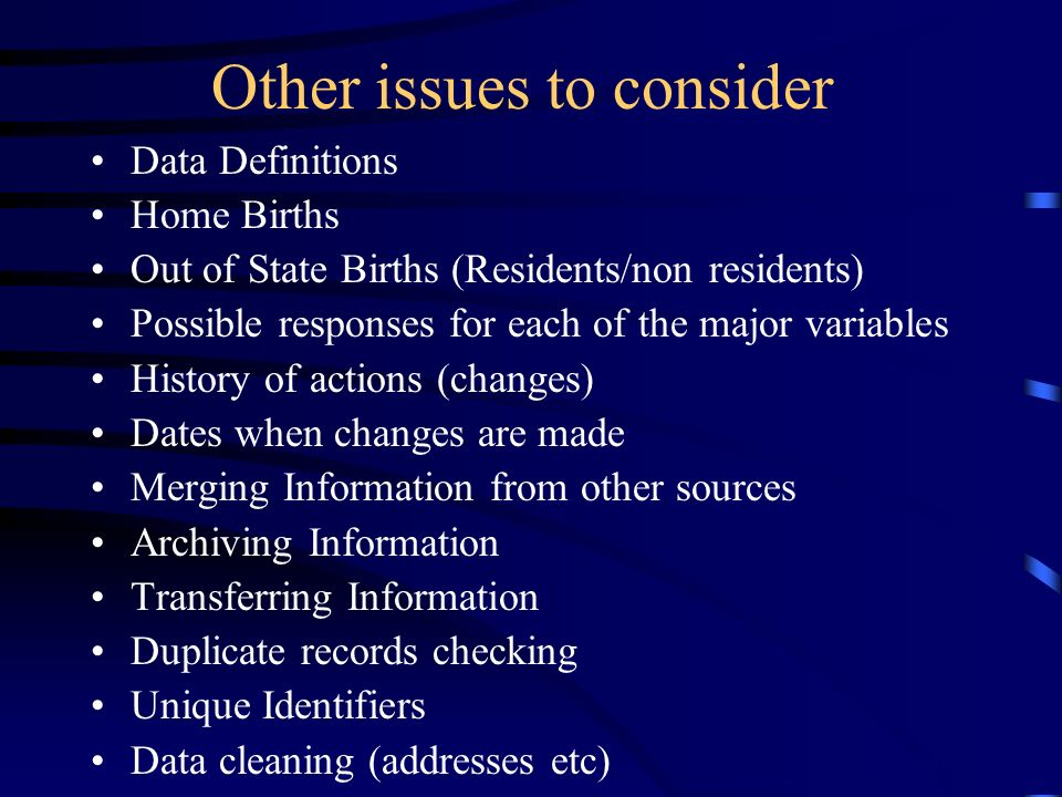 Other issues to consider Data Definitions Home Births Out of State Births (Residents/non residents) Possible responses for each of the major variables History of actions (changes) Dates when changes are made Merging Information from other sources Archiving Information Transferring Information Duplicate records checking Unique Identifiers Data cleaning (addresses etc)