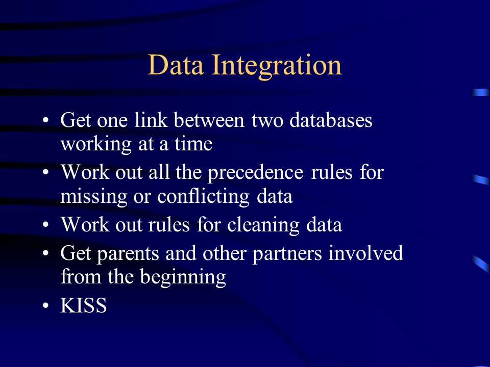 Data Integration Get one link between two databases working at a time Work out all the precedence rules for missing or conflicting data Work out rules for cleaning data Get parents and other partners involved from the beginning KISS