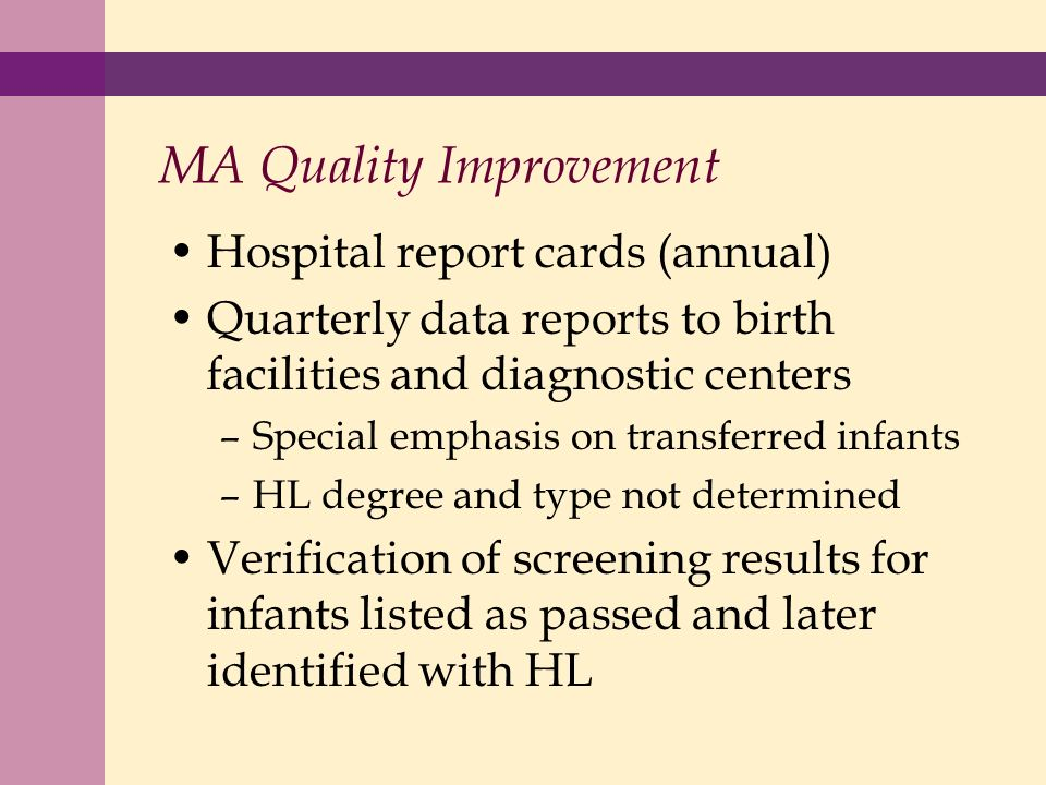 MA Quality Improvement Hospital report cards (annual) Quarterly data reports to birth facilities and diagnostic centers –Special emphasis on transferred infants –HL degree and type not determined Verification of screening results for infants listed as passed and later identified with HL