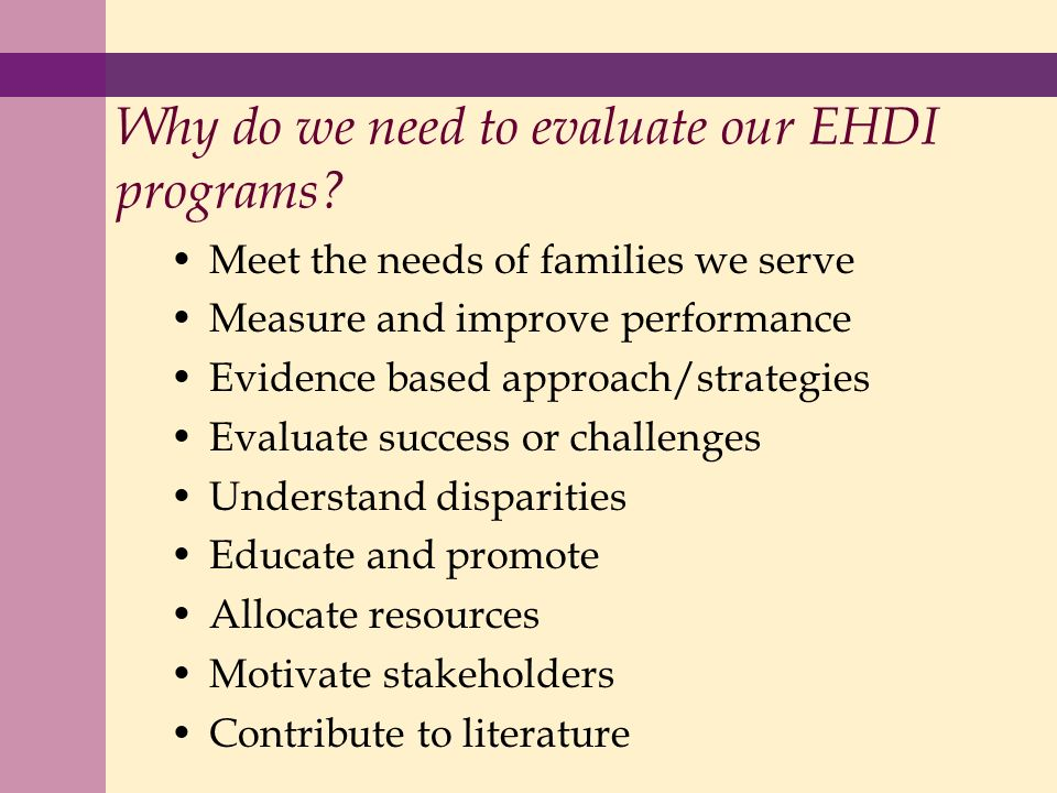 Meet the needs of families we serve Measure and improve performance Evidence based approach/strategies Evaluate success or challenges Understand disparities Educate and promote Allocate resources Motivate stakeholders Contribute to literature Why do we need to evaluate our EHDI programs?