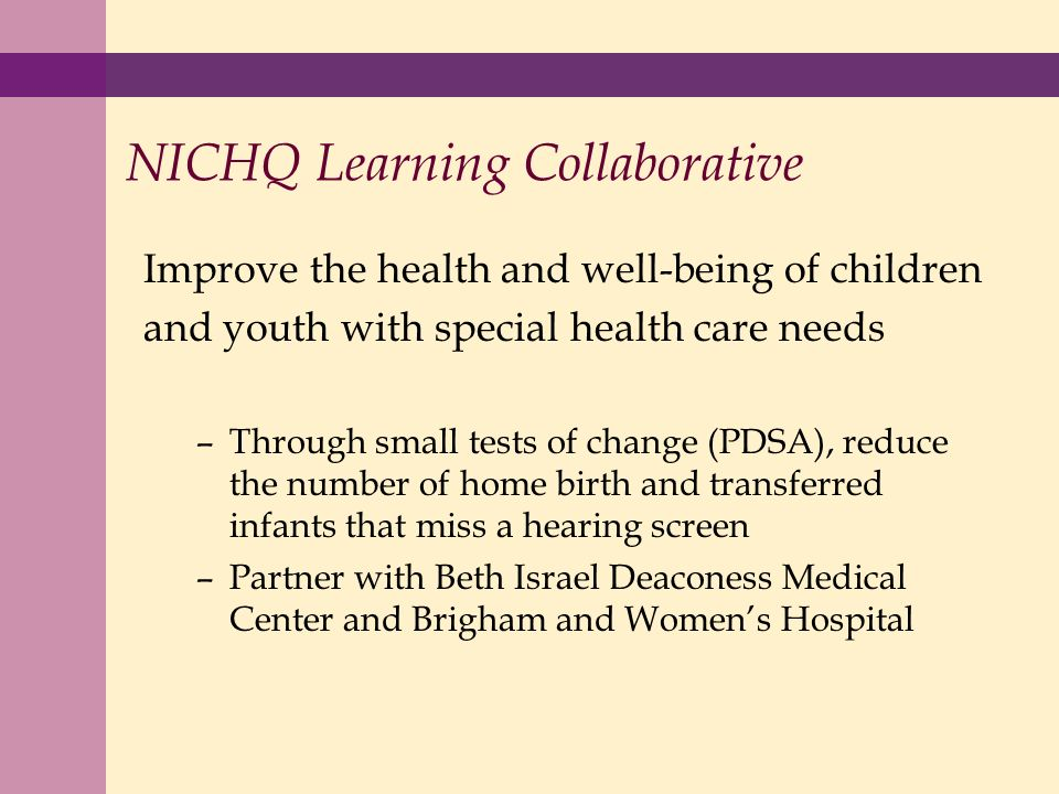 NICHQ Learning Collaborative Improve the health and well-being of children and youth with special health care needs –Through small tests of change (PDSA), reduce the number of home birth and transferred infants that miss a hearing screen –Partner with Beth Israel Deaconess Medical Center and Brigham and Womens Hospital