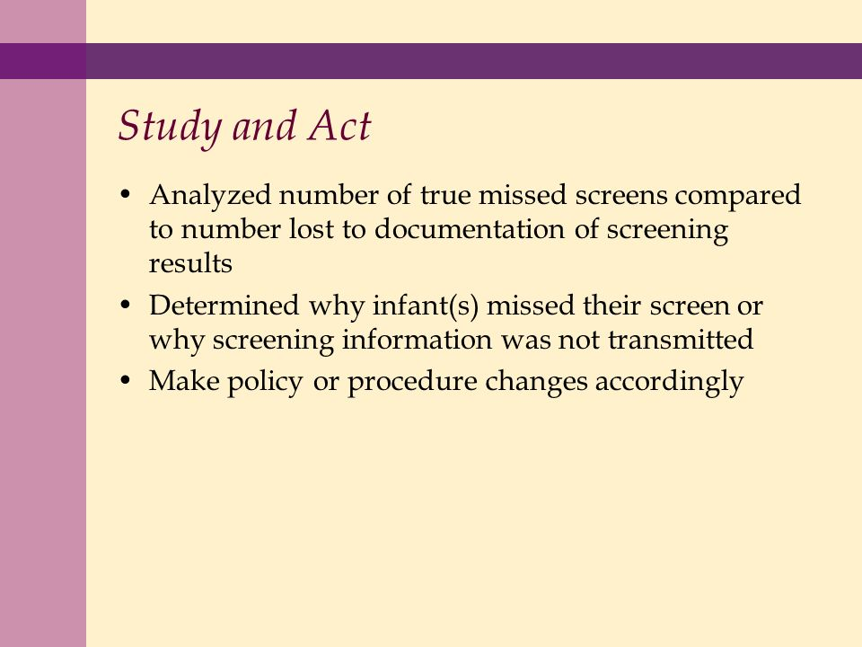 Study and Act Analyzed number of true missed screens compared to number lost to documentation of screening results Determined why infant(s) missed their screen or why screening information was not transmitted Make policy or procedure changes accordingly