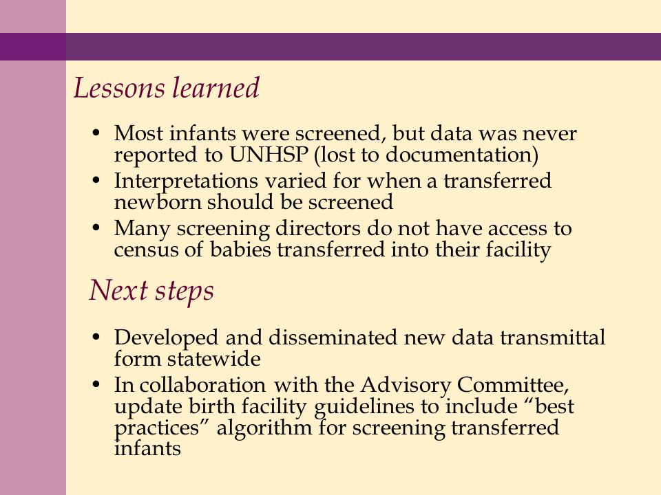 Lessons learned Most infants were screened, but data was never reported to UNHSP (lost to documentation) Interpretations varied for when a transferred