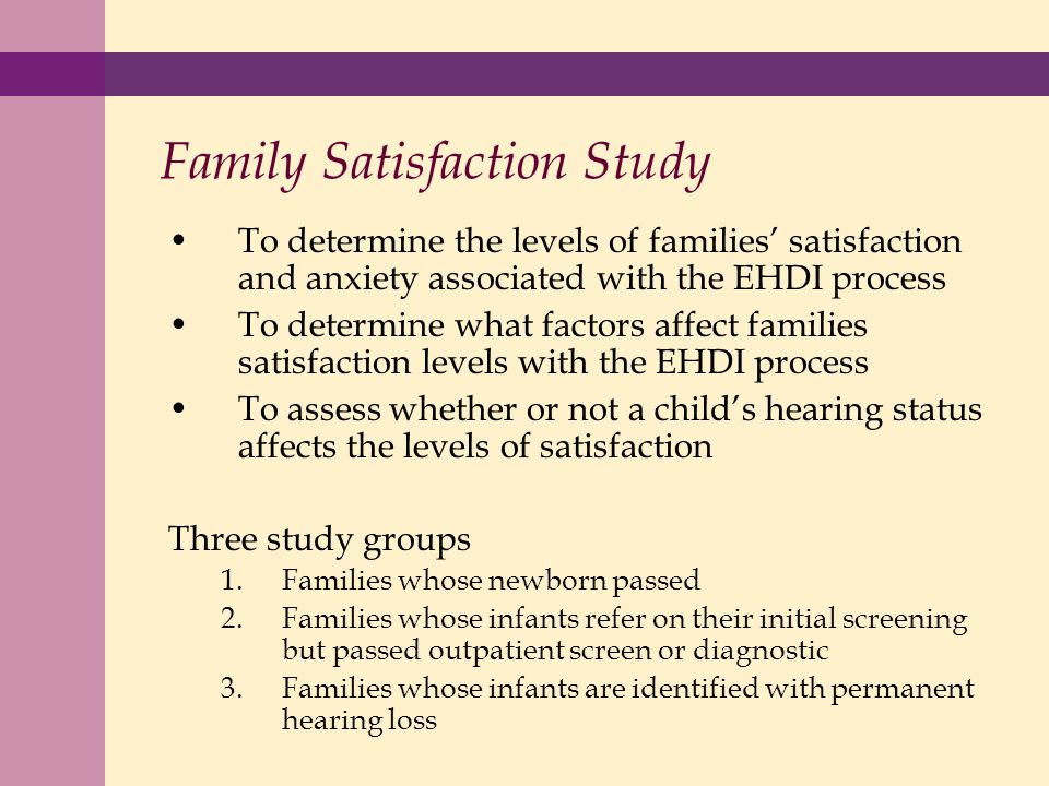 Family Satisfaction Study To determine the levels of families satisfaction and anxiety associated with the EHDI process To determine what factors affect families satisfaction levels with the EHDI process To assess whether or not a childs hearing status affects the levels of satisfaction Three study groups 1.Families whose newborn passed 2.Families whose infants refer on their initial screening but passed outpatient screen or diagnostic 3.Families whose infants are identified with permanent hearing loss