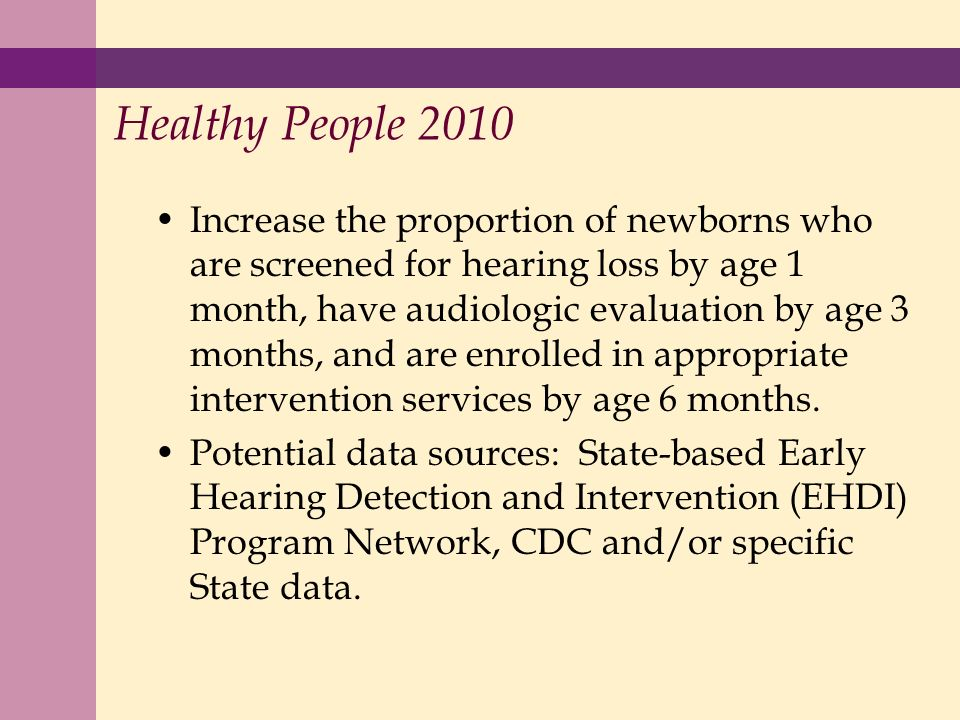 Healthy People 2010 Increase the proportion of newborns who are screened for hearing loss by age 1 month, have audiologic evaluation by age 3 months, and are enrolled in appropriate intervention services by age 6 months.