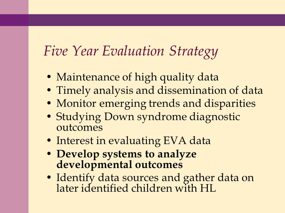 Five Year Evaluation Strategy Maintenance of high quality data Timely analysis and dissemination of data Monitor emerging trends and disparities Studying Down syndrome diagnostic outcomes Interest in evaluating EVA data Develop systems to analyze developmental outcomes Identify data sources and gather data on later identified children with HL