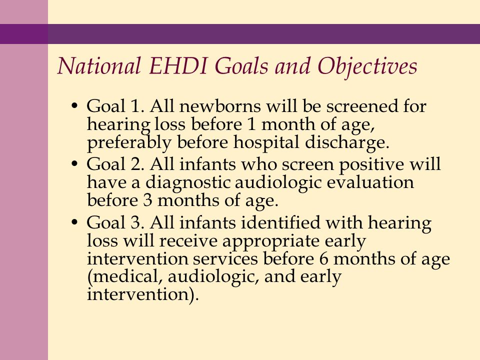 National EHDI Goals and Objectives Goal 1. All newborns will be screened for hearing loss before 1 month of age, preferably before hospital discharge.