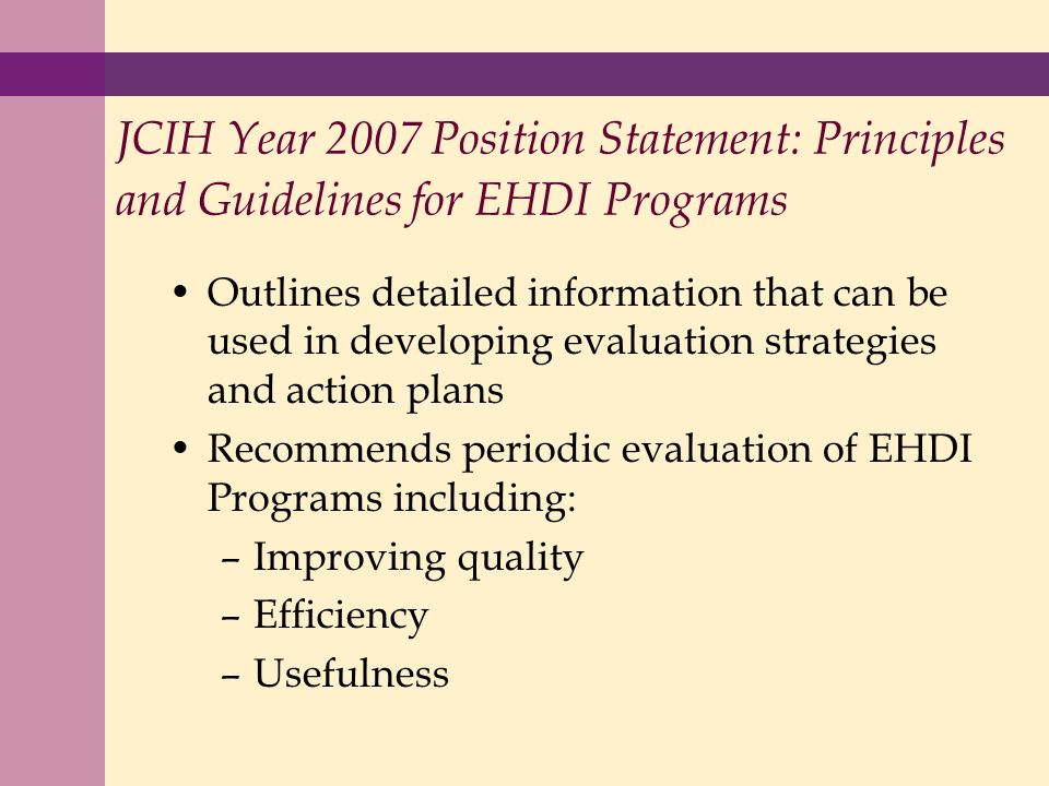 JCIH Year 2007 Position Statement: Principles and Guidelines for EHDI Programs Outlines detailed information that can be used in developing evaluation strategies and action plans Recommends periodic evaluation of EHDI Programs including: –Improving quality –Efficiency –Usefulness
