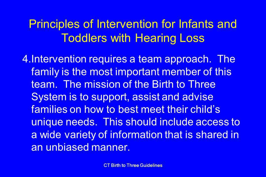 CT Birth to Three Guidelines Principles of Intervention for Infants and Toddlers with Hearing Loss 4.Intervention requires a team approach.