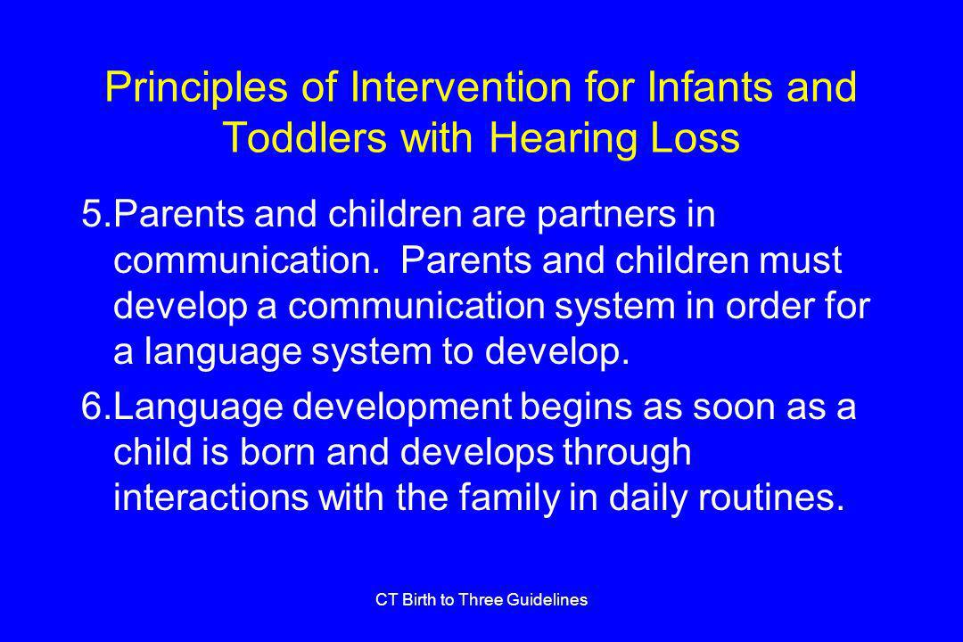 CT Birth to Three Guidelines Principles of Intervention for Infants and Toddlers with Hearing Loss 5.Parents and children are partners in communication.