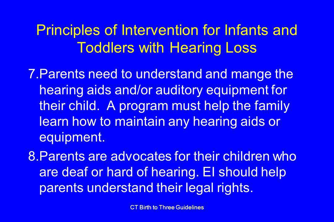 CT Birth to Three Guidelines Principles of Intervention for Infants and Toddlers with Hearing Loss 7.Parents need to understand and mange the hearing