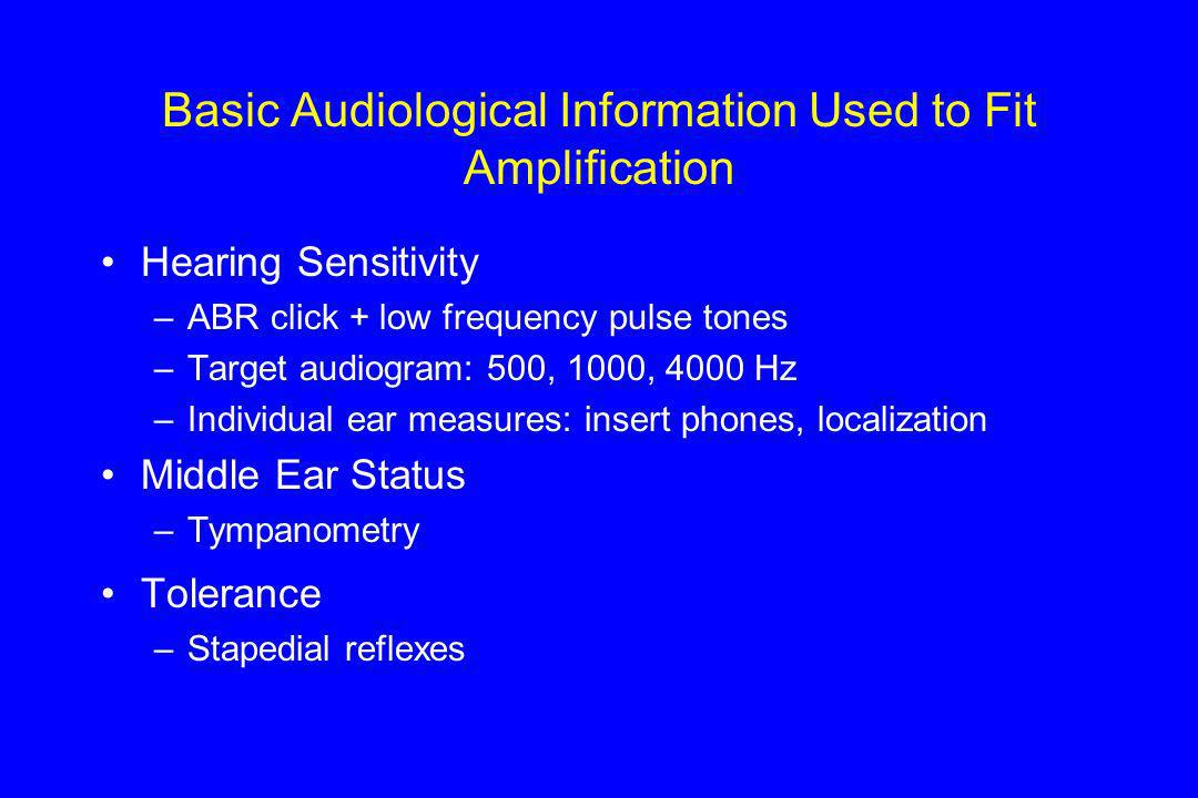 Basic Audiological Information Used to Fit Amplification Hearing Sensitivity –ABR click + low frequency pulse tones –Target audiogram: 500, 1000, 4000 Hz –Individual ear measures: insert phones, localization Middle Ear Status –Tympanometry Tolerance –Stapedial reflexes
