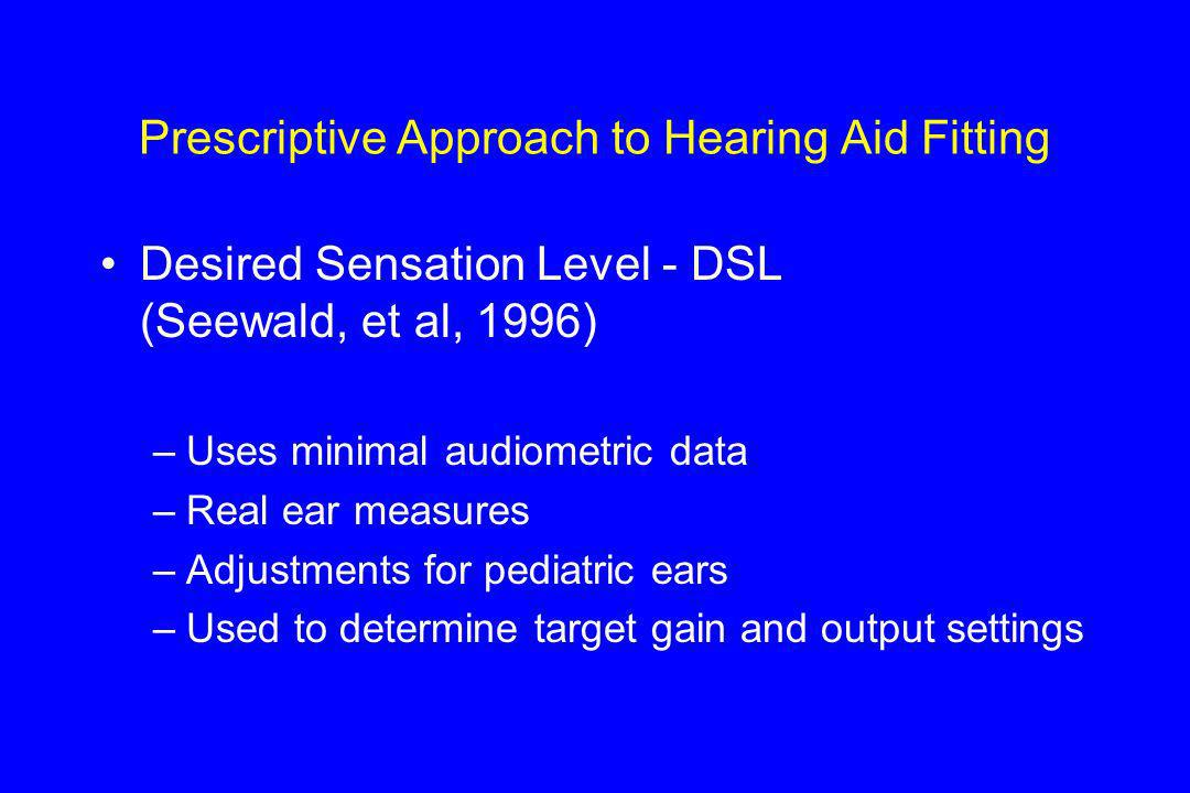 Prescriptive Approach to Hearing Aid Fitting Desired Sensation Level - DSL (Seewald, et al, 1996) –Uses minimal audiometric data –Real ear measures –Adjustments for pediatric ears –Used to determine target gain and output settings