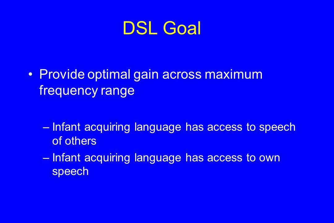 DSL Goal Provide optimal gain across maximum frequency range –Infant acquiring language has access to speech of others –Infant acquiring language has access to own speech