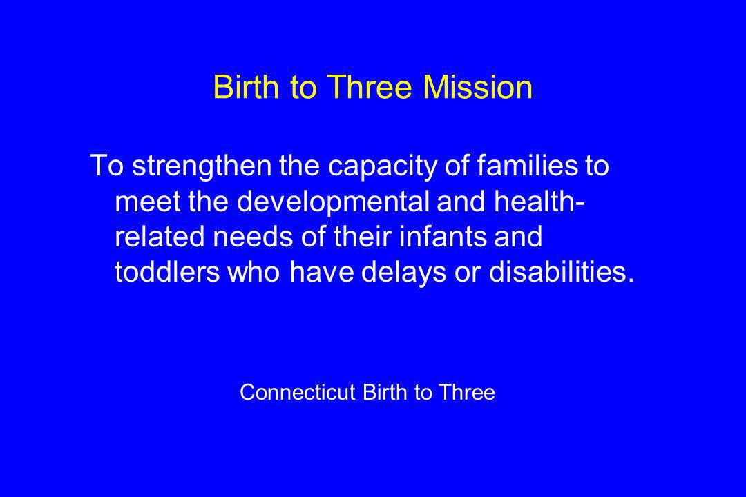 Birth to Three Mission To strengthen the capacity of families to meet the developmental and health- related needs of their infants and toddlers who have delays or disabilities.