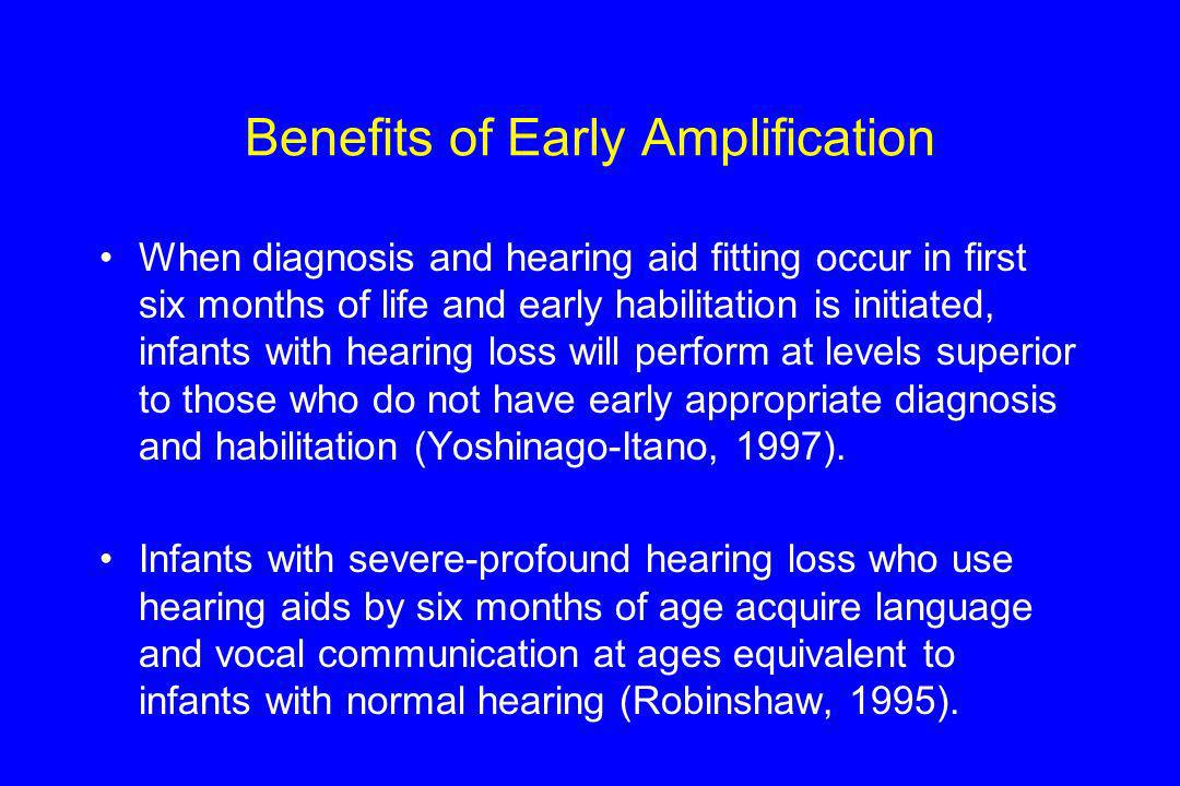 Benefits of Early Amplification When diagnosis and hearing aid fitting occur in first six months of life and early habilitation is initiated, infants