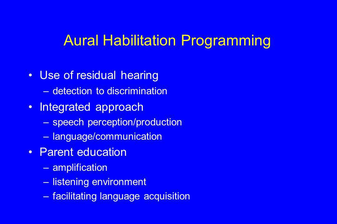 Aural Habilitation Programming Use of residual hearing –detection to discrimination Integrated approach –speech perception/production –language/commun