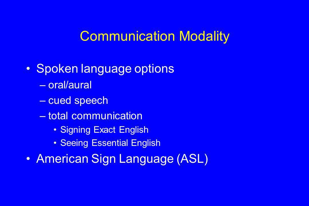 Communication Modality Spoken language options –oral/aural –cued speech –total communication Signing Exact English Seeing Essential English American S