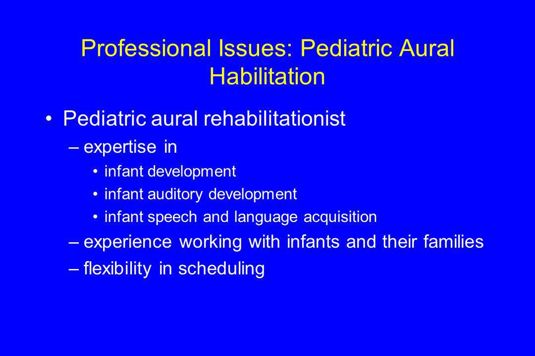 Professional Issues: Pediatric Aural Habilitation Pediatric aural rehabilitationist –expertise in infant development infant auditory development infan